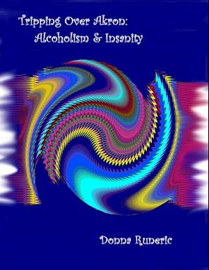 Tripping Over Akron: Alcoholism & Insanity af Donna Runeric