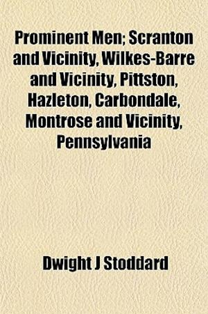 Prominent Men; Scranton and Vicinity, Wilkes-Barre and Vicinity, Pittston, Hazleton, Carbondale, Montrose and Vicinity, Pennsylvania af Dwight J. Stoddard