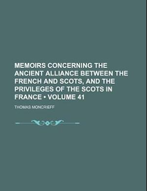 Memoirs Concerning the Ancient Alliance Between the French and Scots, and the Privileges of the Scots in France (Volume 41) af Thomas Moncrieff