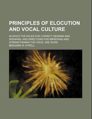 Principles of Elocution and Vocal Culture; In Which the Rules for Correct Reading and Speaking, and Directions for Improving and Strengthening the Voi af Benjamin W. Atwell