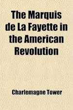 The Marquis de La Fayette in the American Revolution (Volume 2); With Some Account of the Attitude of France Toward the War of Independence af Charlemagne Tower