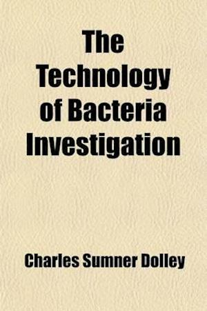 The Technology of Bacteria Investigation; Explicit Directions for the Study of Bacteria Their Culture, Staining, Mounting, Etc af Charles Sumner Dolley