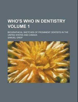 Who's Who in Dentistry; Biographical Sketches of Prominent Dentists in the United States and Canada Volume 1 af Samuel Greif