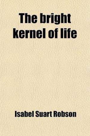 The Bright Kernel of Life af Isabel Suart Robson