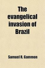 The Evangelical Invasion of Brazil; Or, a Half Century of Evangelical Missions in the Land of the Southern Cross af Samuel R. Gammon