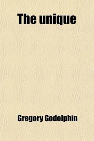 The Unique; A Book of Its Own Kind Containing a Variety of Hints, Thrown Out in a Variety of Ways, for Evangelical Ministers, Churches and Christians af Gregory Godolphin