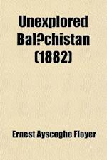 Unexplored Bal Chistan; A Survey, with Observations Astronomical, Geographical, Botanical, Etc., of a Route Through Mekran, Bashkurd, Persia, Kurdista af Ernest Ayscoghe Floyer