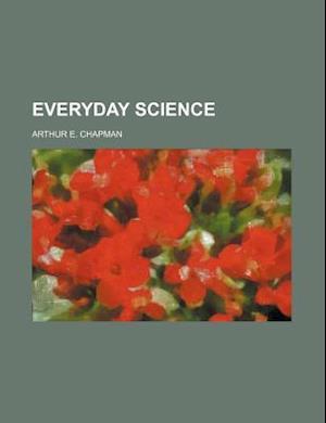 Everyday Science af Arthur E. Chapman
