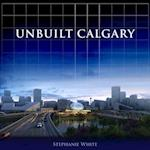 Unbuilt Calgary af Stephanie White