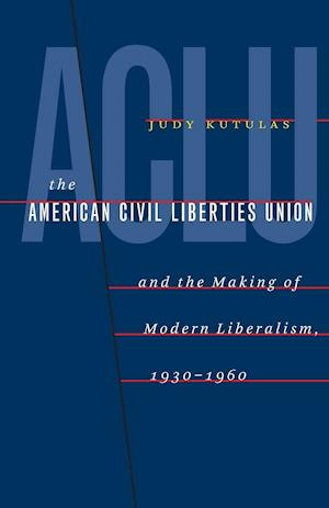 The American Civil Liberties Union and the Making of Modern Liberalism, 1930-1960 af Judy Kutulas