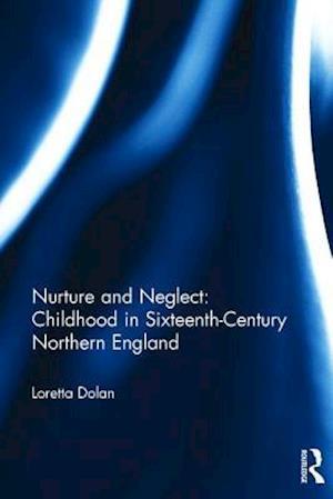 Nurture and Neglect: Childhood in Sixteenth-Century Northern England af Loretta A. Dolan