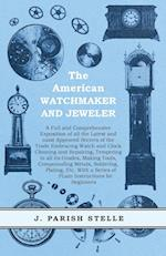 The American Watchmaker and Jeweler - A Full and Comprehensive Exposition of All the Latest and Most Approved Secrets of the Trade Embracing Watch and