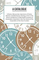 A   Catalogue of Books, Manuscripts, Specimens of Clocks, Watches and Watchwork, Paintings, Prints in the Library and Museum of Worshipful Company of