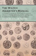 The Watch Adjuster's Manual - A Practical Guide for the Watch and Chronometer Adjuster in Making, Springing, Timing and Adjusting for Isochronism, Pos