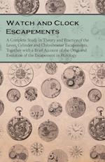 Watch and Clock Escapements - A Complete Study in Theory and Practice of the Lever, Cylinder and Chronometer Escapements, Together with a Brief Accoun