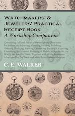 Watchmakers' and Jewelers' Practical Receipt Book a Workshop Companion - Comprising Full and Practical Formulae and Directions for Solders and Solderi