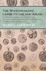 The Watchmakers' Lathe Its Use and Abuse - A Study of the Lathe in Its Various Forms, Past and Present, Its Construction and Proper Uses. for the Stud