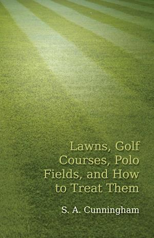 Lawns, Golf Courses, Polo Fields, and How to Treat Them af S. a. Cunningham