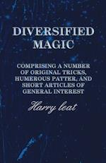 Diversified Magic - Comprising a Number of Original Tricks, Humerous Patter, and Short Articles of General Interest