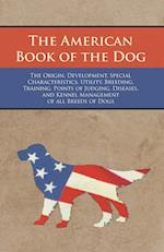 The American Book of the Dog - The Origin, Development, Special Characteristics, Utility, Breeding, Training, Points of Judging, Diseases, and Kennel