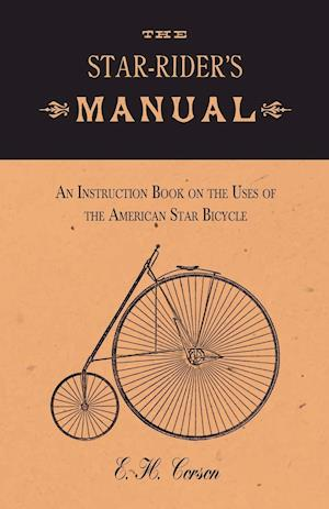 The Star-Rider's Manual - An Instruction Book on the Uses of the American Star Bicycle af E. H. Corson