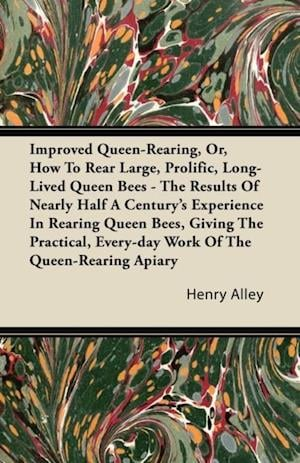 Improved Queen-Rearing, Or, How To Rear Large, Prolific, Long-Lived Queen Bees - The Results Of Nearly Half A Century's Experience In Rearing Queen Bees, Giving The Practical, Every-day Work Of The Queen-Rearing Apiary af Henry Alley