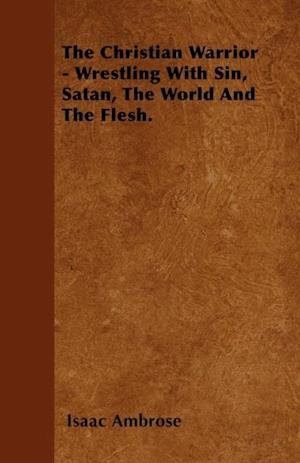 Christian Warrior - Wrestling With Sin, Satan, The World And The Flesh. af Isaac Ambrose