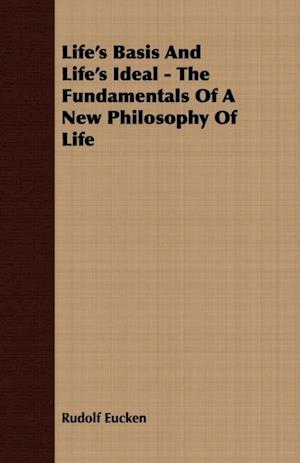 Life's Basis And Life's Ideal - The Fundamentals Of A New Philosophy Of Life af Rudolf Eucken
