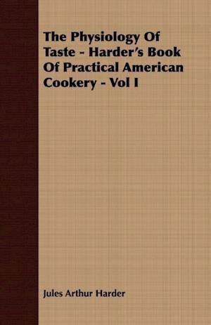 Physiology Of Taste - Harder's Book Of Practical American Cookery - Vol I af Jules Arthur Harder