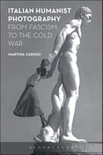 Italian Humanist Photography from Fascism to the Cold War