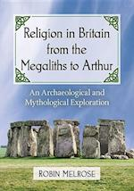 Religion in Britain from the Megaliths to Arthur af Robin Melrose