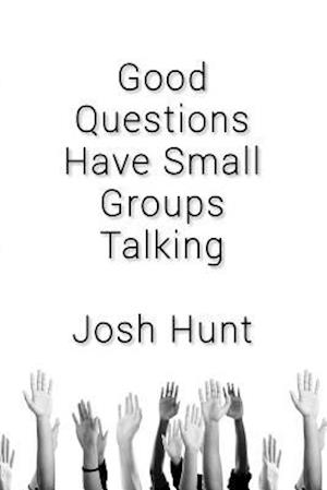 Good Questions Have Small Groups Talking af Josh Hunt