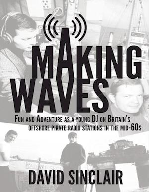 Making Waves: Fun and Adventure As a Young D J On Britain's Offshore Pirate Radio Stations In the Mid-60's af David Sinclair