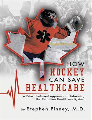 How Hockey Can Save Healthcare: A Principle - Based Approach to Reforming the Canadian Healthcare System af Stephen Pinney MD