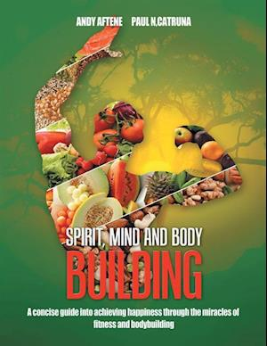 Spirit, Mind and Body Building: A Concise Guide into Achieving Happiness through the Miracles of Fitness and Bodybuilding af Andy Aftene, Paul N. Catruna