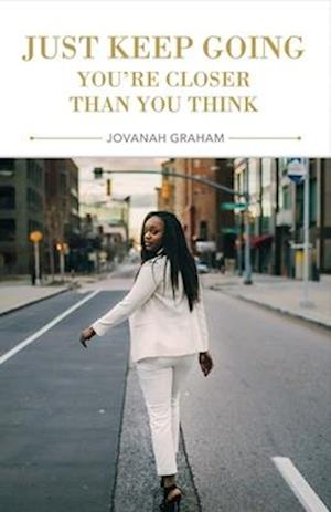 Just Keep Going, You're Closer Than You Think af Jovanah Graham