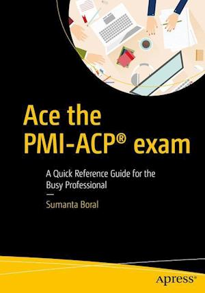 Bog, paperback Ace the Pmi-Acp Exam - a Quick Reference Guide for the Busy Professional. af Sumanta Boral