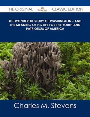 Wonderful Story of Washington - and the Meaning of His Life for the Youth and Patriotism of America - The Original Classic Edition af Charles M. Stevens
