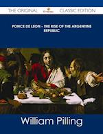 Ponce de Leon - The Rise of the Argentine Republic - The Original Classic Edition af William Pilling