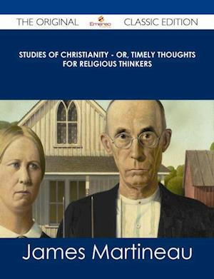Studies of Christianity - or, Timely Thoughts for Religious Thinkers - The Original Classic Edition af James Martineau