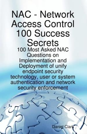 Network Access Control 100 Success Secrets - 100 Most Asked NAC Questions on Implementation and Deployment of unify endpoint security technology, user or system authentication and network security enforcement af Daniel Clark
