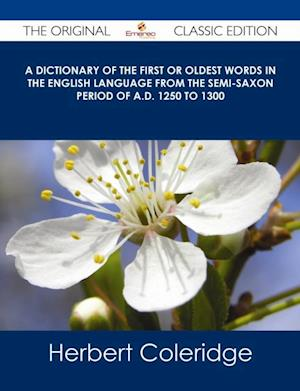 Dictionary of the First or Oldest Words in the English Language From the Semi-Saxon Period of A.D. 1250 to 1300 - The Original Classic Edition af Herbert Coleridge