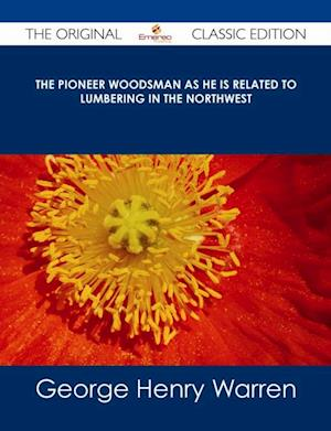 Pioneer Woodsman as He is Related to Lumbering in the Northwest - The Original Classic Edition af George Henry Warren