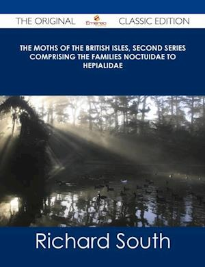 Moths of the British Isles, Second Series Comprising the Families Noctuidae to Hepialidae - The Original Classic Edition af Richard South