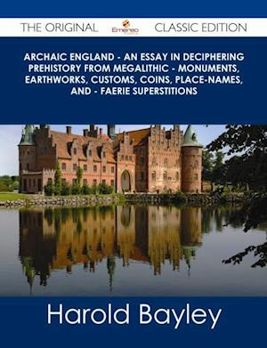 Archaic England - An Essay in Deciphering Prehistory from Megalithic - Monuments, Earthworks, Customs, Coins, Place-names, and - Faerie Superstitions - The Original Classic Edition af Harold Bayley