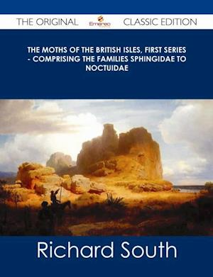 Moths of the British Isles, First Series - Comprising the Families Sphingidae to Noctuidae - The Original Classic Edition af Richard South