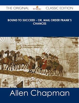 Bound to Succeed - or, Mail Order Frank's Chances - The Original Classic Edition af Allen Chapman