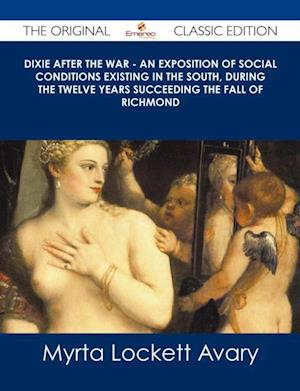 Dixie After the War - An Exposition of Social Conditions Existing in the South, During the Twelve Years Succeeding the Fall of Richmond - The Original Classic Edition af Myrta Lockett Avary
