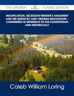 Nullification, Secession Webster's Argument and the Kentucky and Virginia Resolutions - Considered in Reference to the Constitution and Historically - The Original Classic Edition af Caleb William Loring
