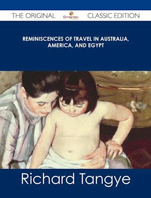 Reminiscences of Travel in Australia, America, and Egypt - The Original Classic Edition af Richard Tangye